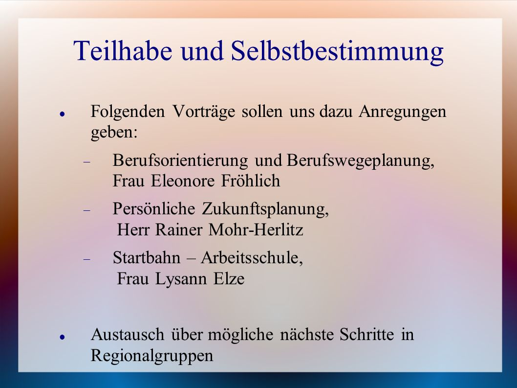 Teilhabe und Selbstbestimmung Folgenden Vorträge sollen uns dazu Anregungen geben: Berufsorientierung und Berufswegeplanung, Frau Eleonore Fröhlich Pe
