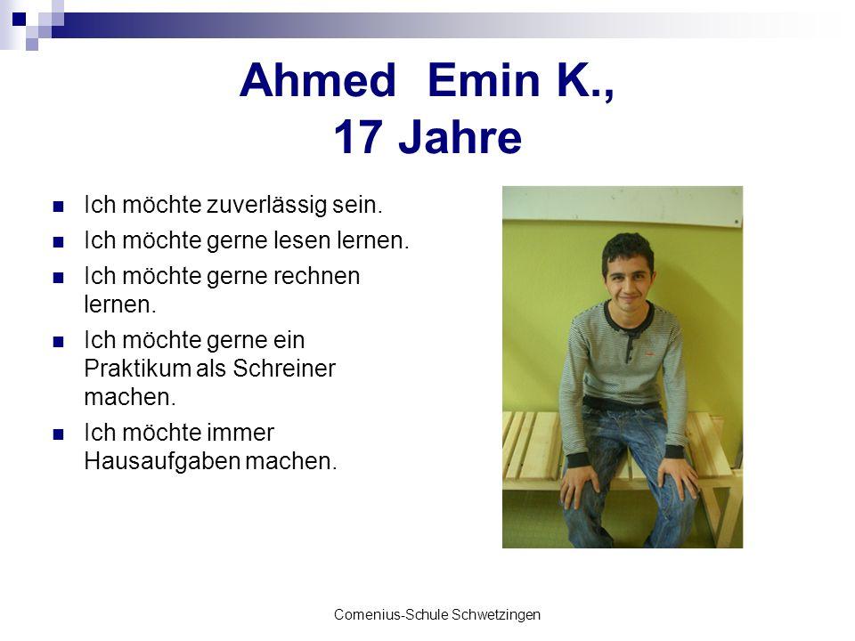 Comenius-Schule Schwetzingen Ahmed Emin K., 17 Jahre Ich möchte zuverlässig sein. Ich möchte gerne lesen lernen. Ich möchte gerne rechnen lernen. Ich