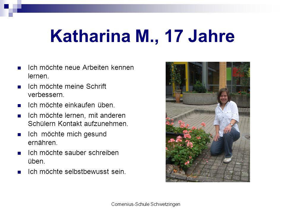 Comenius-Schule Schwetzingen Katharina M., 17 Jahre Ich möchte neue Arbeiten kennen lernen. Ich möchte meine Schrift verbessern. Ich möchte einkaufen