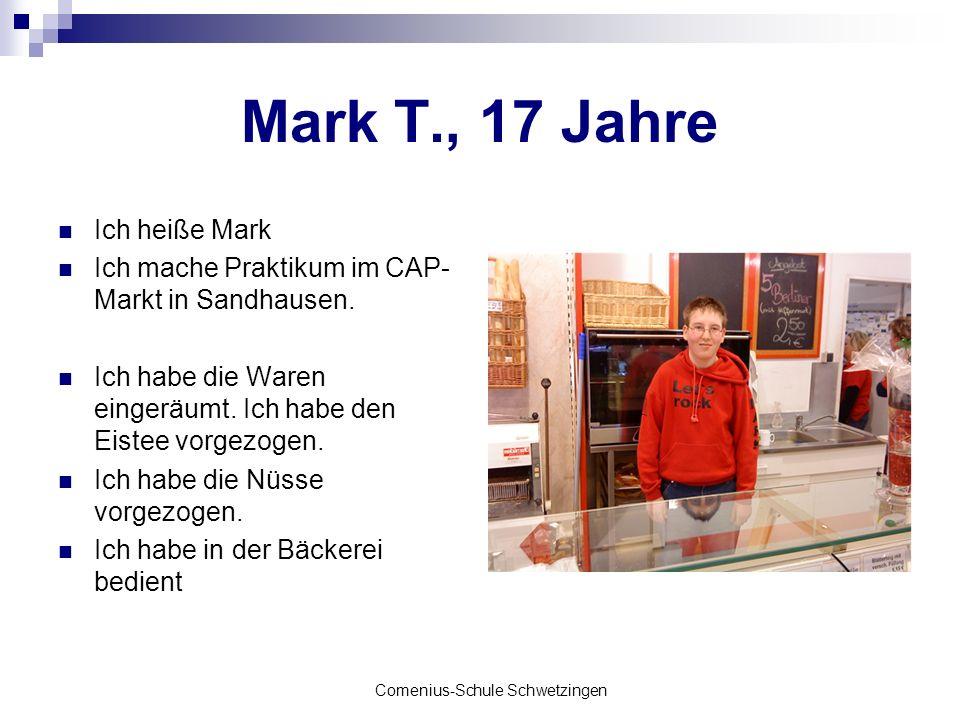 Comenius-Schule Schwetzingen Mark T., 17 Jahre Ich heiße Mark Ich mache Praktikum im CAP- Markt in Sandhausen. Ich habe die Waren eingeräumt. Ich habe