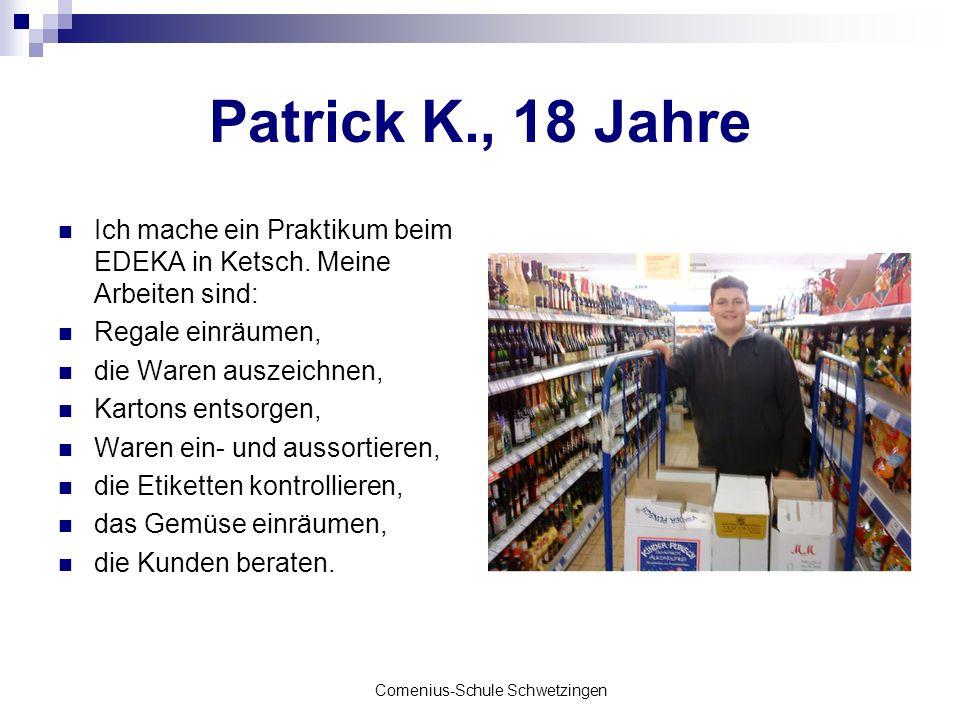 Comenius-Schule Schwetzingen Patrick K., 18 Jahre Ich mache ein Praktikum beim EDEKA in Ketsch. Meine Arbeiten sind: Regale einräumen, die Waren ausze