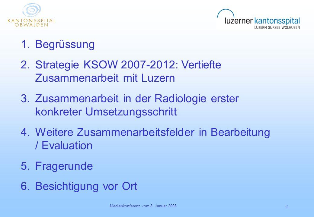 Medienkonferenz vom 8. Januar 2008 2 1.Begrüssung 2.Strategie KSOW 2007-2012: Vertiefte Zusammenarbeit mit Luzern 3.Zusammenarbeit in der Radiologie e