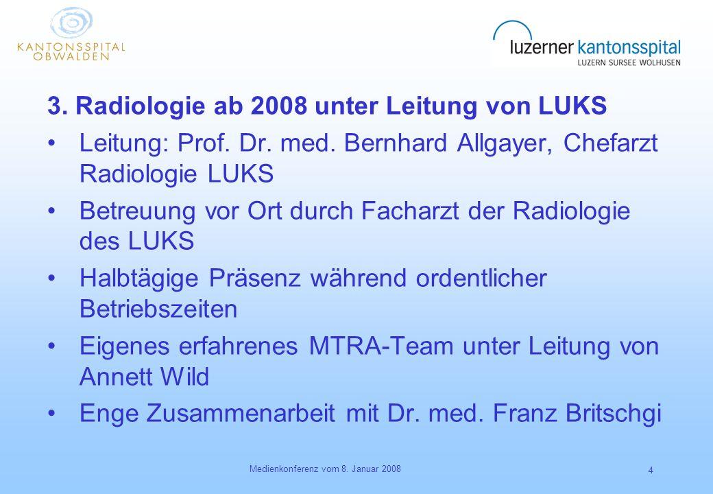 Medienkonferenz vom 8. Januar 2008 4 3. Radiologie ab 2008 unter Leitung von LUKS Leitung: Prof. Dr. med. Bernhard Allgayer, Chefarzt Radiologie LUKS