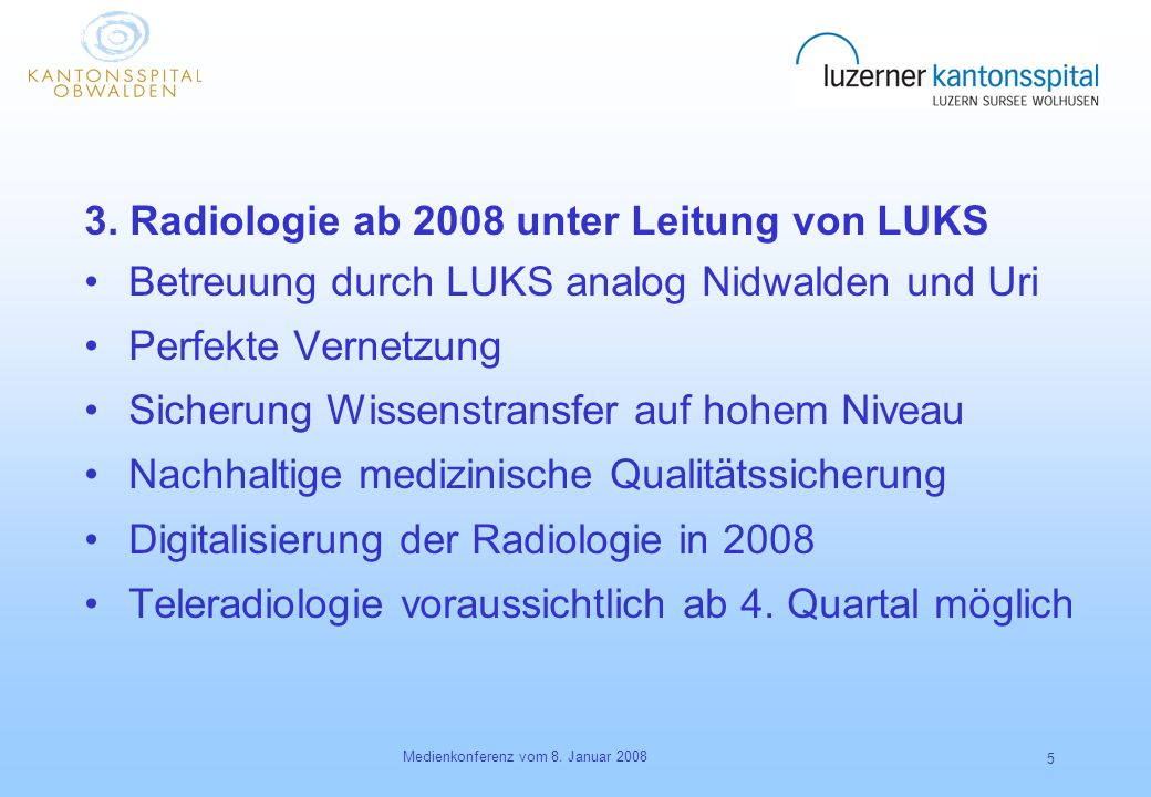 Medienkonferenz vom 8. Januar 2008 5 3. Radiologie ab 2008 unter Leitung von LUKS Betreuung durch LUKS analog Nidwalden und Uri Perfekte Vernetzung Si
