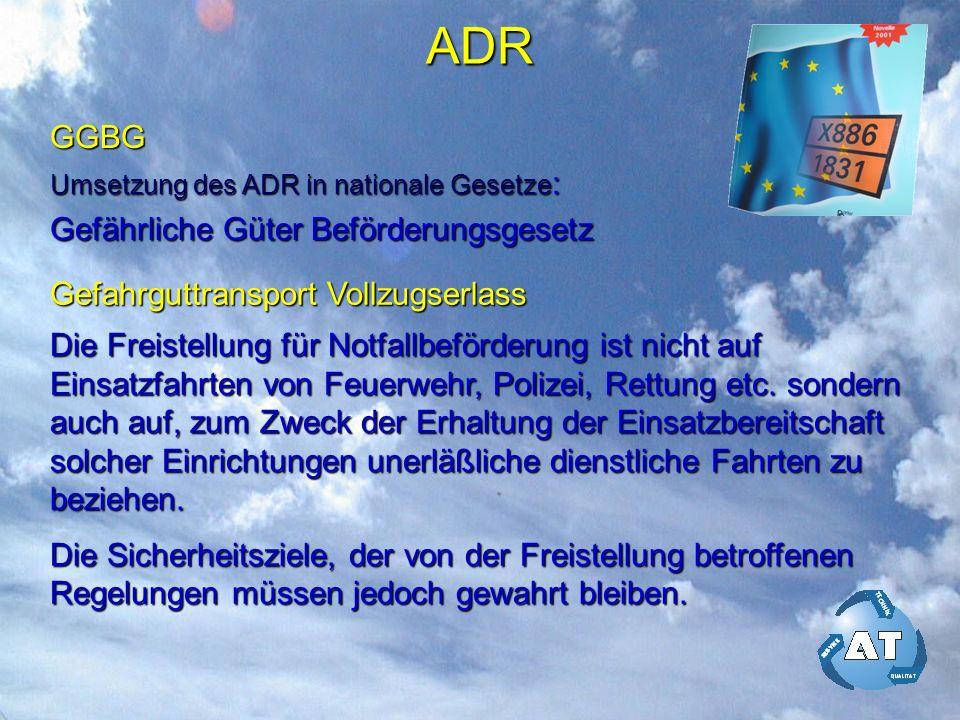 ADR GGBG Umsetzung des ADR in nationale Gesetze : Gefährliche Güter Beförderungsgesetz Gefahrguttransport Vollzugserlass Die Freistellung für Notfallbeförderung ist nicht auf Einsatzfahrten von Feuerwehr, Polizei, Rettung etc.
