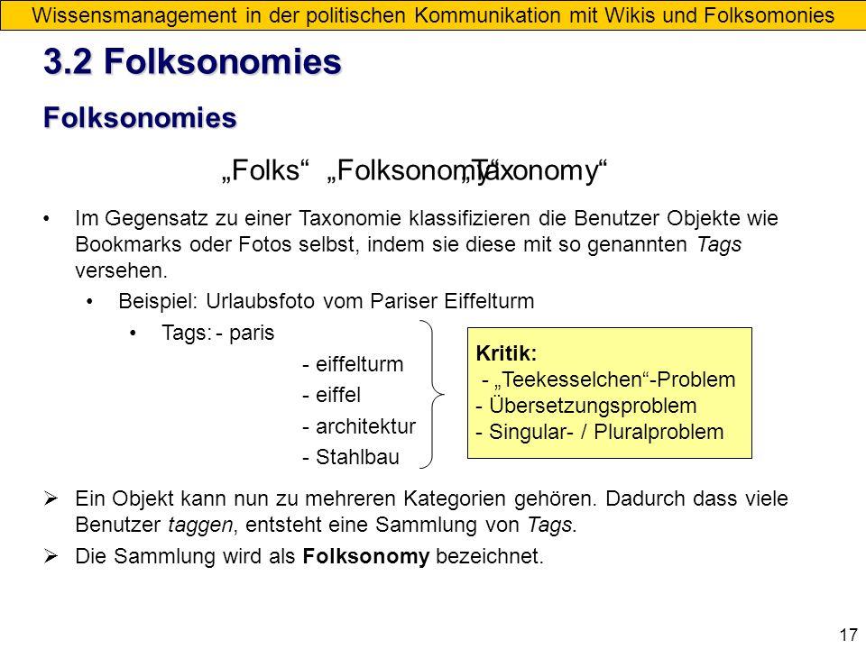 17 Folksonomies Wissensmanagement in der politischen Kommunikation mit Wikis und Folksomonies FolksTaxonomyFolksonomy Im Gegensatz zu einer Taxonomie