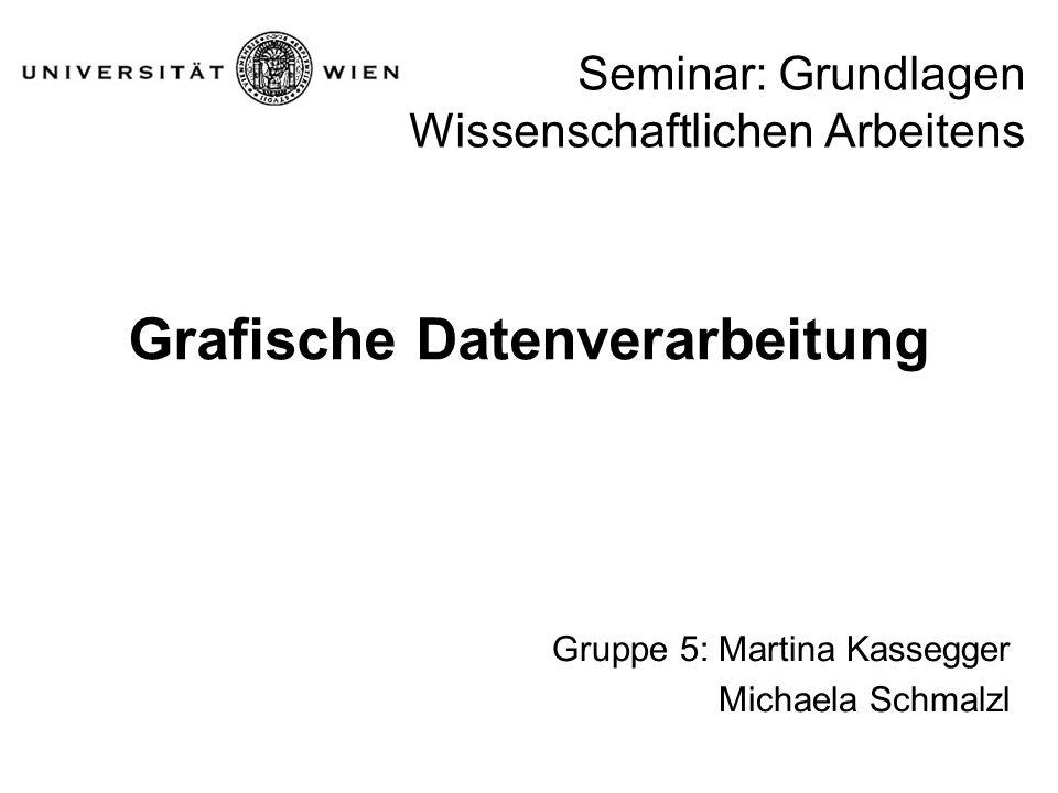 Seminar: Grundlagen Wissenschaftlichen Arbeitens Grafische Datenverarbeitung Gruppe 5: Martina Kassegger Michaela Schmalzl