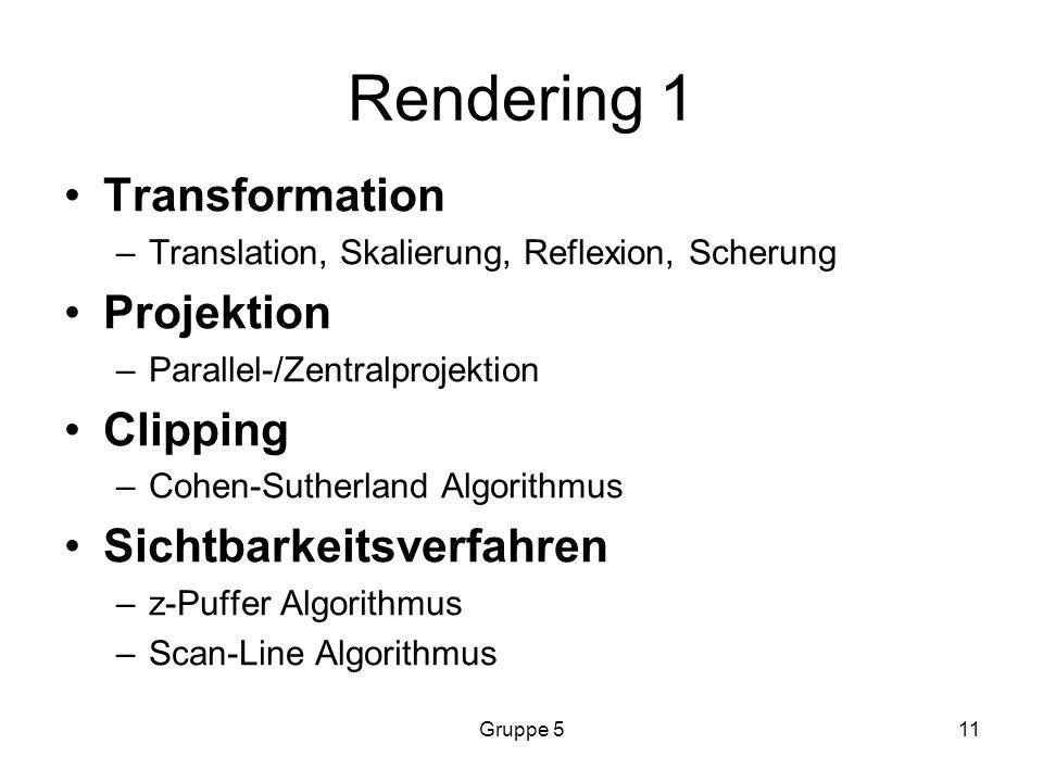 Gruppe 511 Rendering 1 Transformation –Translation, Skalierung, Reflexion, Scherung Projektion –Parallel-/Zentralprojektion Clipping –Cohen-Sutherland Algorithmus Sichtbarkeitsverfahren –z-Puffer Algorithmus –Scan-Line Algorithmus