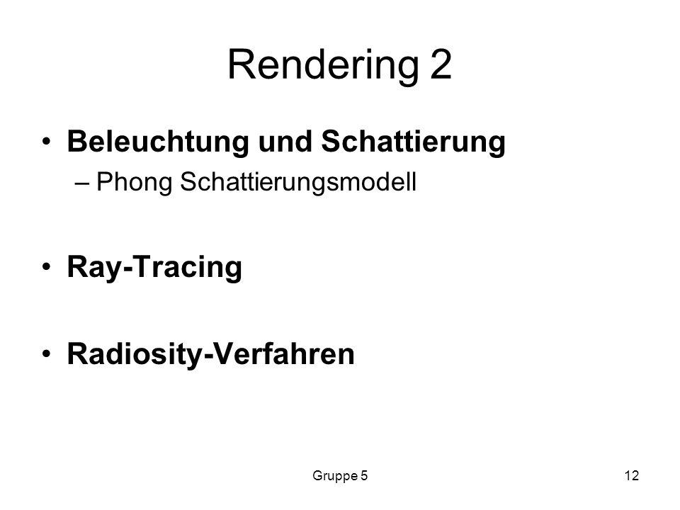 Gruppe 512 Rendering 2 Beleuchtung und Schattierung –Phong Schattierungsmodell Ray-Tracing Radiosity-Verfahren