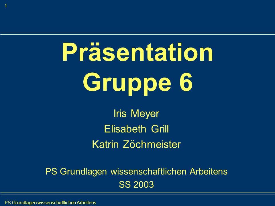 PS Grundlagen wissenschaftlichen Arbeitens 1 Iris Meyer Präsentation Gruppe 6 Iris Meyer Elisabeth Grill Katrin Zöchmeister PS Grundlagen wissenschaft