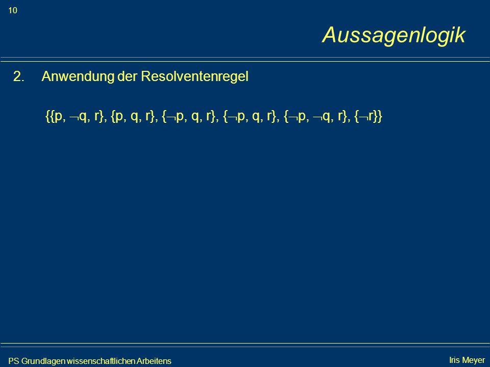 PS Grundlagen wissenschaftlichen Arbeitens 10 Iris Meyer Aussagenlogik 2.Anwendung der Resolventenregel {{p, q, r}, {p, q, r}, { p, q, r}, { p, q, r},