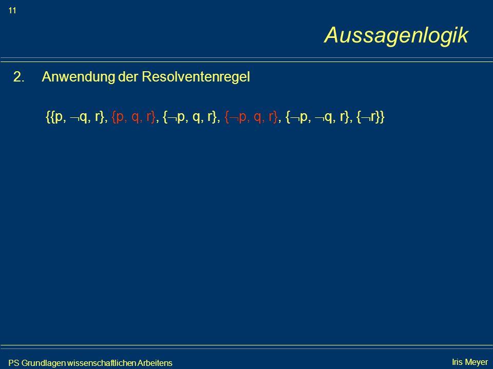 PS Grundlagen wissenschaftlichen Arbeitens 11 Iris Meyer Aussagenlogik 2.Anwendung der Resolventenregel {{p, q, r}, {p, q, r}, { p, q, r}, { p, q, r},