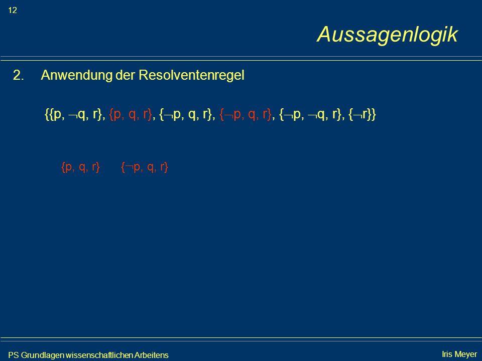 PS Grundlagen wissenschaftlichen Arbeitens 12 Iris Meyer Aussagenlogik 2.Anwendung der Resolventenregel {{p, q, r}, {p, q, r}, { p, q, r}, { p, q, r},