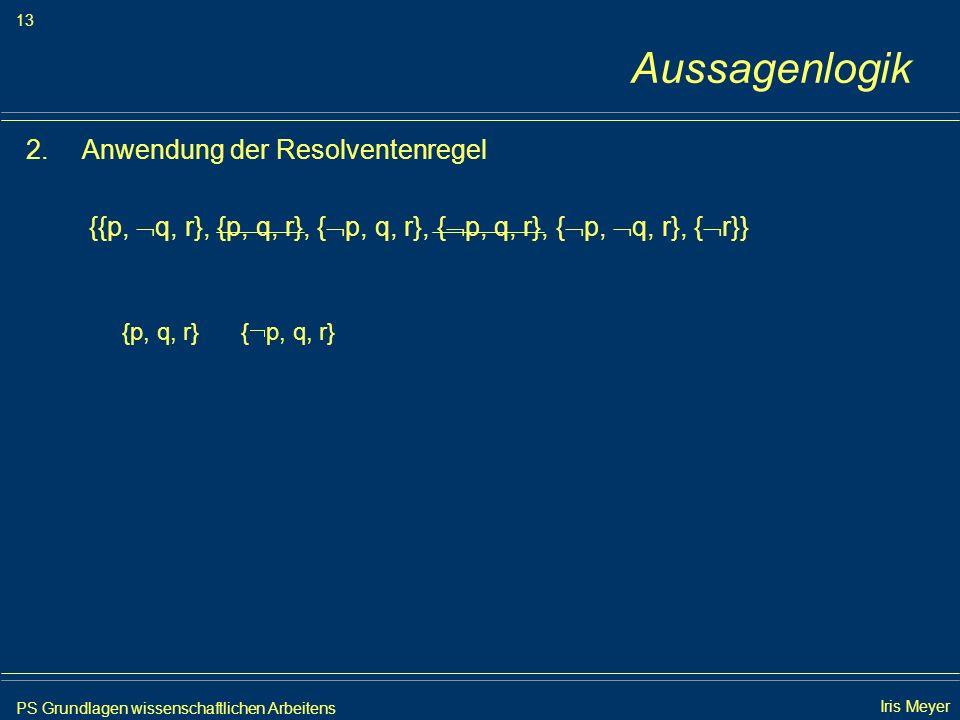 PS Grundlagen wissenschaftlichen Arbeitens 13 Iris Meyer Aussagenlogik 2.Anwendung der Resolventenregel {{p, q, r}, {p, q, r}, { p, q, r}, { p, q, r},