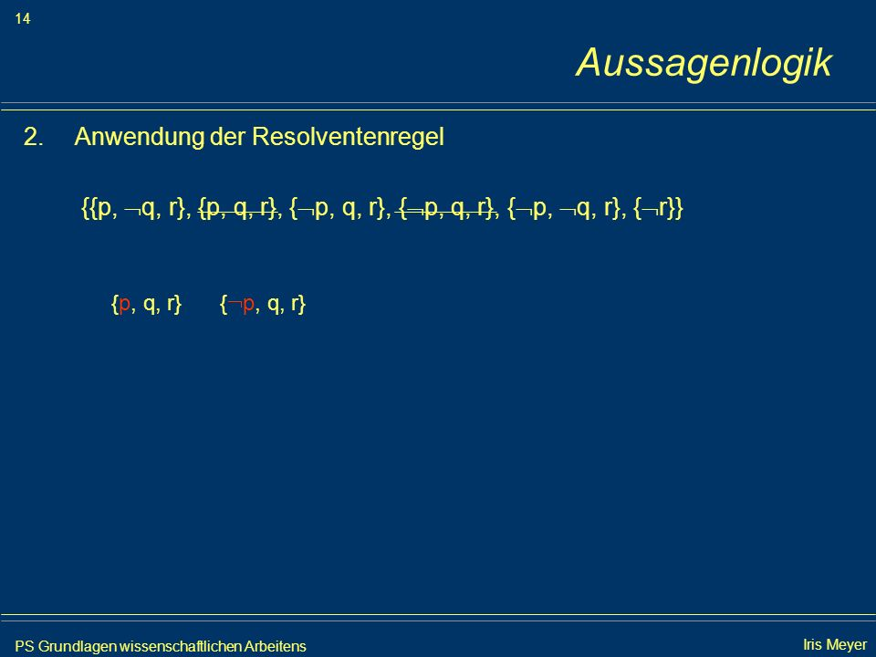 PS Grundlagen wissenschaftlichen Arbeitens 14 Iris Meyer Aussagenlogik 2.Anwendung der Resolventenregel {{p, q, r}, {p, q, r}, { p, q, r}, { p, q, r},