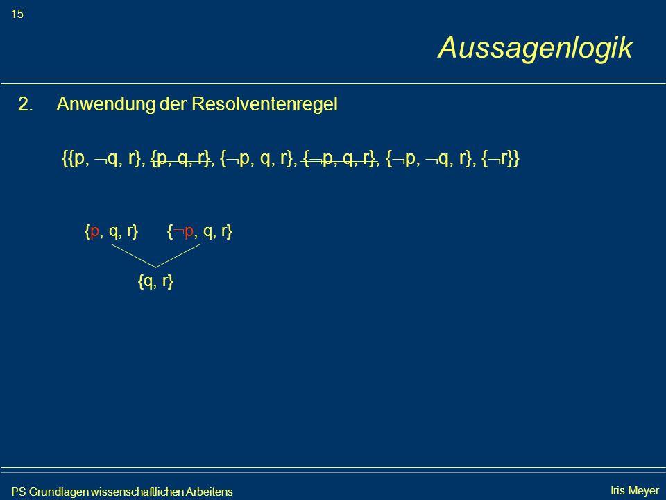 PS Grundlagen wissenschaftlichen Arbeitens 15 Iris Meyer Aussagenlogik 2.Anwendung der Resolventenregel {{p, q, r}, {p, q, r}, { p, q, r}, { p, q, r},
