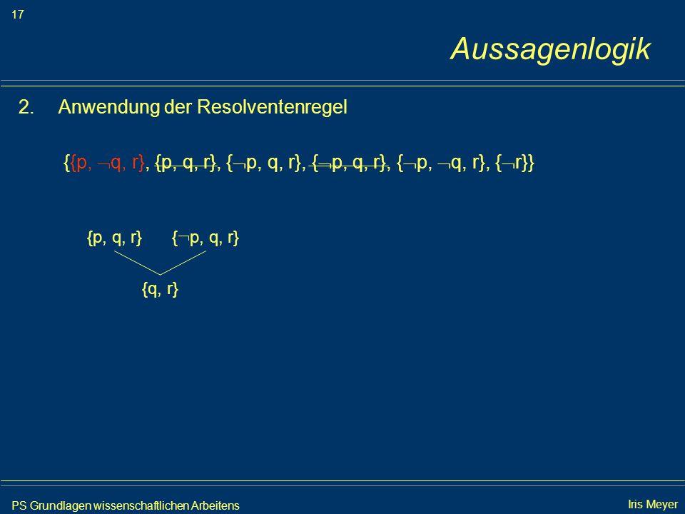 PS Grundlagen wissenschaftlichen Arbeitens 17 Iris Meyer Aussagenlogik 2.Anwendung der Resolventenregel {{p, q, r}, {p, q, r}, { p, q, r}, { p, q, r},