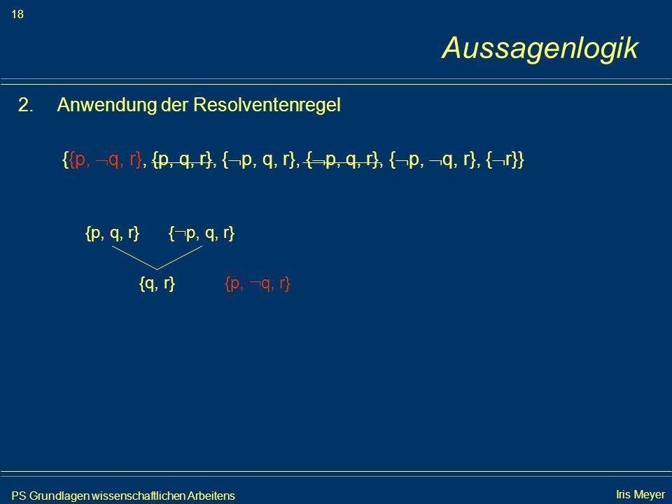 PS Grundlagen wissenschaftlichen Arbeitens 18 Iris Meyer Aussagenlogik 2.Anwendung der Resolventenregel {{p, q, r}, {p, q, r}, { p, q, r}, { p, q, r},