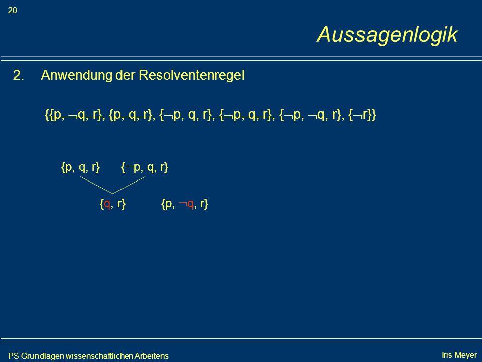 PS Grundlagen wissenschaftlichen Arbeitens 20 Iris Meyer Aussagenlogik 2.Anwendung der Resolventenregel {{p, q, r}, {p, q, r}, { p, q, r}, { p, q, r},