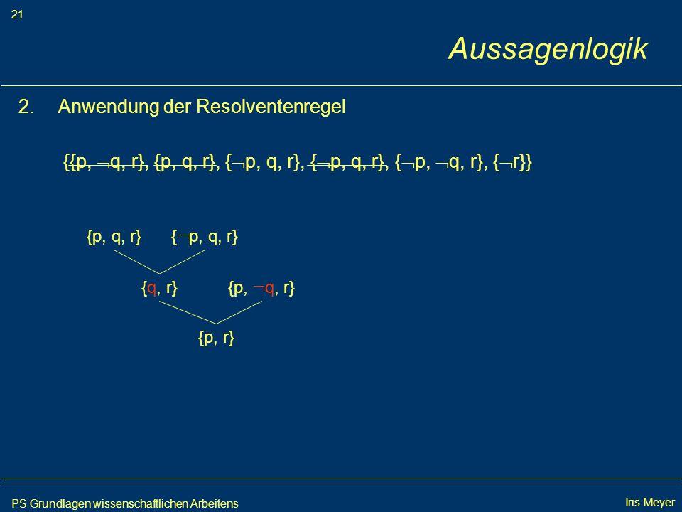 PS Grundlagen wissenschaftlichen Arbeitens 21 Iris Meyer Aussagenlogik 2.Anwendung der Resolventenregel {{p, q, r}, {p, q, r}, { p, q, r}, { p, q, r},