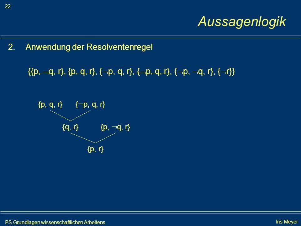 PS Grundlagen wissenschaftlichen Arbeitens 22 Iris Meyer Aussagenlogik 2.Anwendung der Resolventenregel {{p, q, r}, {p, q, r}, { p, q, r}, { p, q, r},