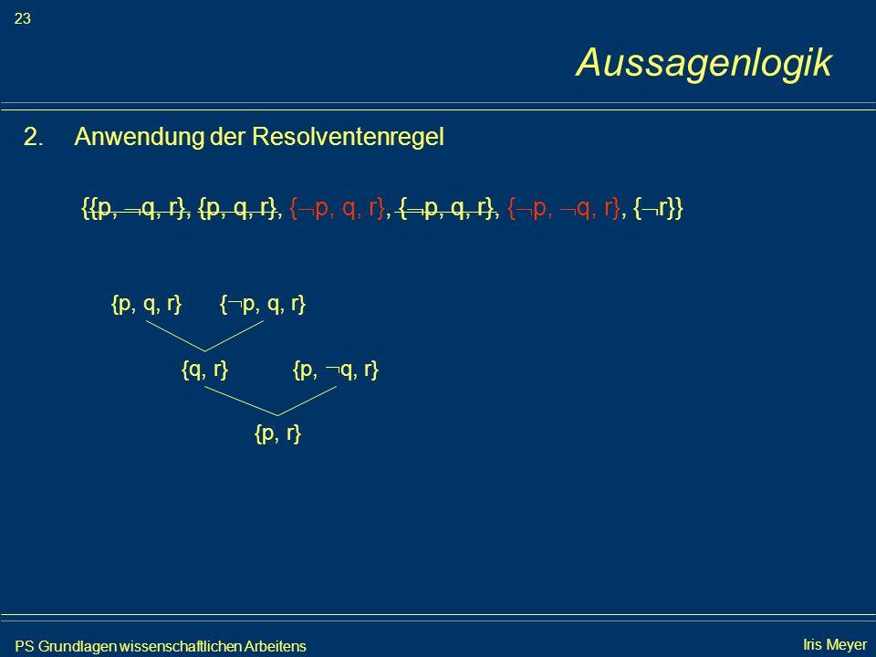 PS Grundlagen wissenschaftlichen Arbeitens 23 Iris Meyer Aussagenlogik 2.Anwendung der Resolventenregel {{p, q, r}, {p, q, r}, { p, q, r}, { p, q, r},