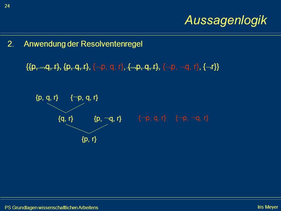 PS Grundlagen wissenschaftlichen Arbeitens 24 Iris Meyer Aussagenlogik 2.Anwendung der Resolventenregel {{p, q, r}, {p, q, r}, { p, q, r}, { p, q, r},