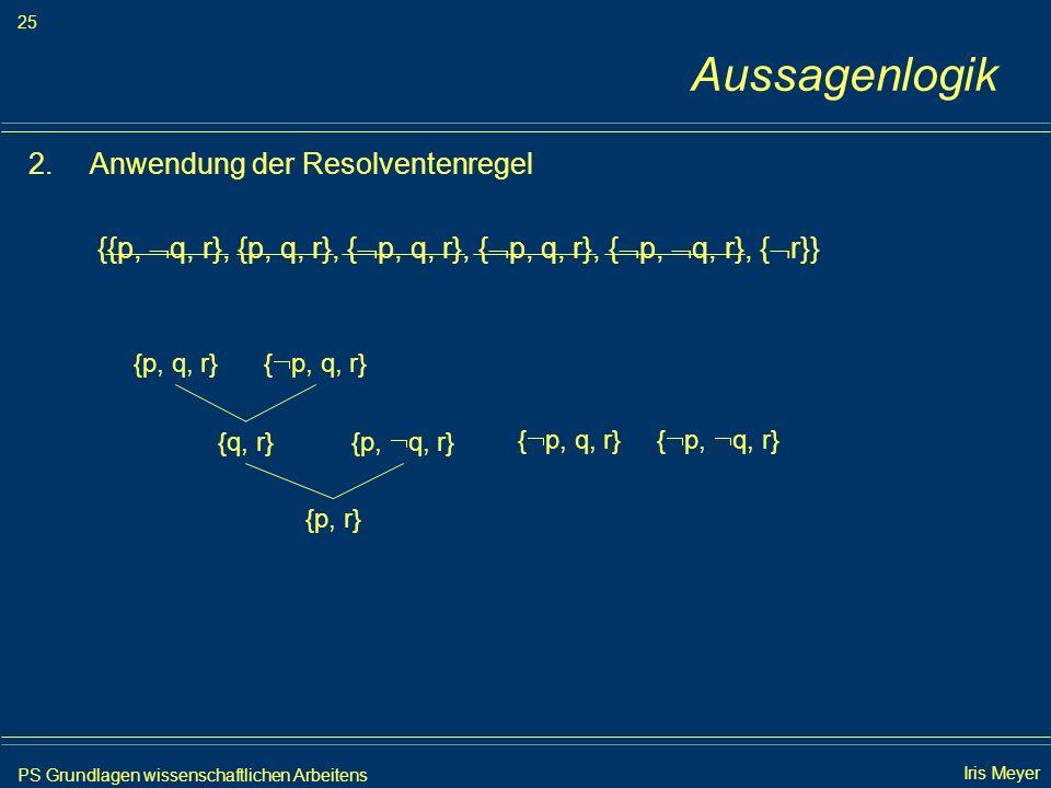 PS Grundlagen wissenschaftlichen Arbeitens 25 Iris Meyer Aussagenlogik 2.Anwendung der Resolventenregel {{p, q, r}, {p, q, r}, { p, q, r}, { p, q, r},