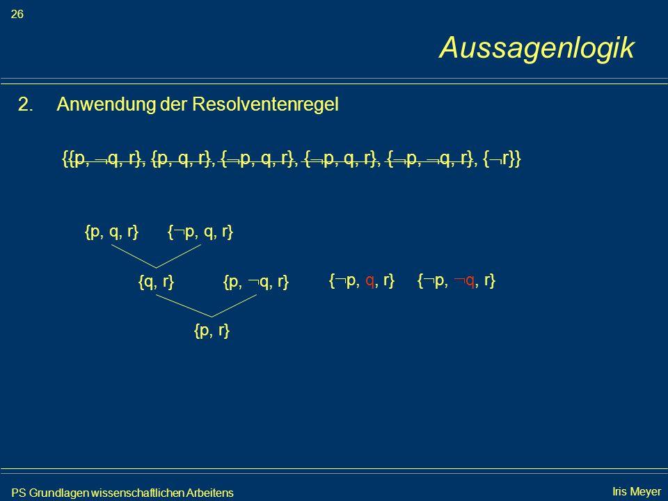 PS Grundlagen wissenschaftlichen Arbeitens 26 Iris Meyer Aussagenlogik 2.Anwendung der Resolventenregel {{p, q, r}, {p, q, r}, { p, q, r}, { p, q, r},