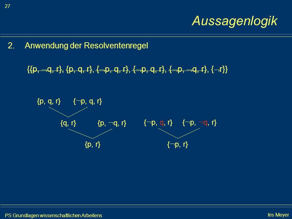 PS Grundlagen wissenschaftlichen Arbeitens 27 Iris Meyer Aussagenlogik 2.Anwendung der Resolventenregel {{p, q, r}, {p, q, r}, { p, q, r}, { p, q, r},