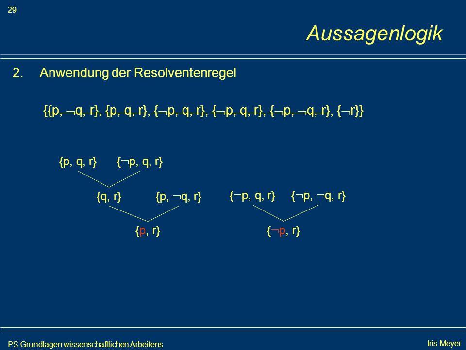 PS Grundlagen wissenschaftlichen Arbeitens 29 Iris Meyer Aussagenlogik 2.Anwendung der Resolventenregel {{p, q, r}, {p, q, r}, { p, q, r}, { p, q, r},