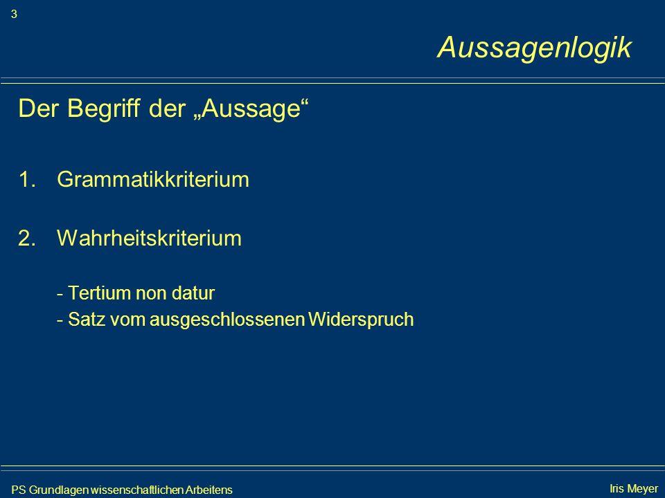 PS Grundlagen wissenschaftlichen Arbeitens 3 Iris Meyer Aussagenlogik Der Begriff der Aussage 1.Grammatikkriterium 2.Wahrheitskriterium - Tertium non