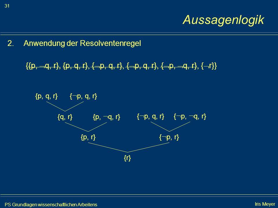 PS Grundlagen wissenschaftlichen Arbeitens 31 Iris Meyer Aussagenlogik 2.Anwendung der Resolventenregel {{p, q, r}, {p, q, r}, { p, q, r}, { p, q, r},
