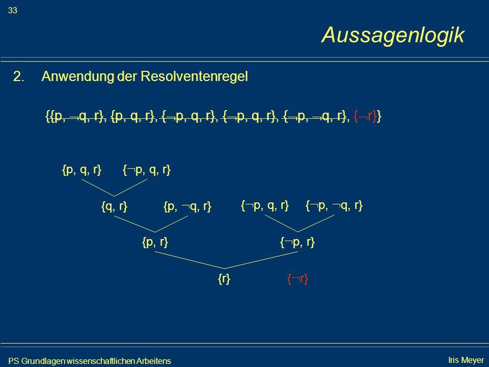 PS Grundlagen wissenschaftlichen Arbeitens 33 Iris Meyer Aussagenlogik 2.Anwendung der Resolventenregel {{p, q, r}, {p, q, r}, { p, q, r}, { p, q, r},