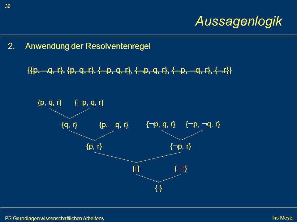 PS Grundlagen wissenschaftlichen Arbeitens 36 Iris Meyer Aussagenlogik 2.Anwendung der Resolventenregel {{p, q, r}, {p, q, r}, { p, q, r}, { p, q, r},