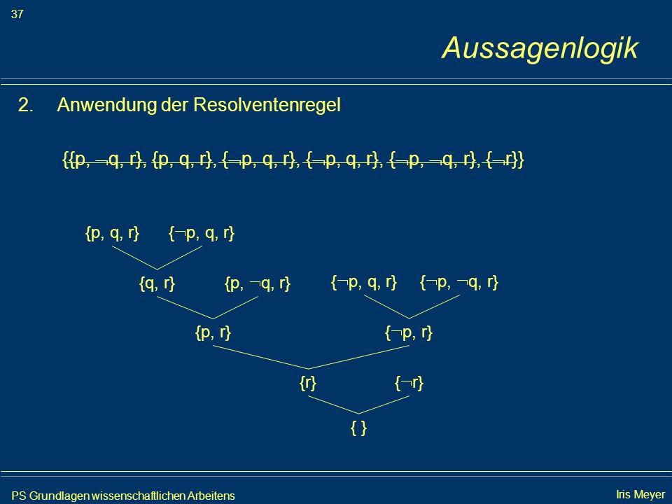 PS Grundlagen wissenschaftlichen Arbeitens 37 Iris Meyer Aussagenlogik 2.Anwendung der Resolventenregel {{p, q, r}, {p, q, r}, { p, q, r}, { p, q, r},