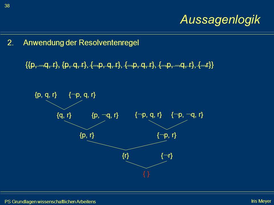 PS Grundlagen wissenschaftlichen Arbeitens 38 Iris Meyer Aussagenlogik 2.Anwendung der Resolventenregel {{p, q, r}, {p, q, r}, { p, q, r}, { p, q, r},