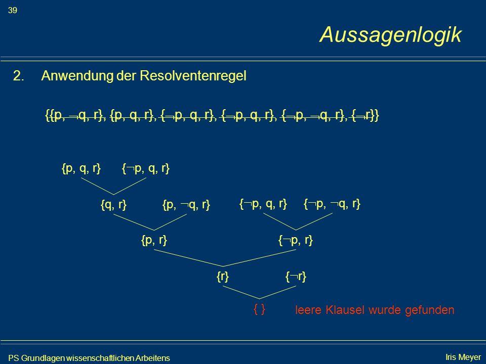 PS Grundlagen wissenschaftlichen Arbeitens 39 Iris Meyer Aussagenlogik 2.Anwendung der Resolventenregel {{p, q, r}, {p, q, r}, { p, q, r}, { p, q, r},