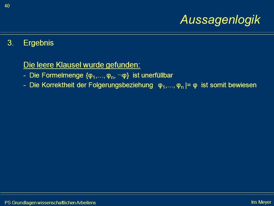 PS Grundlagen wissenschaftlichen Arbeitens 40 Iris Meyer Aussagenlogik 3.Ergebnis Die leere Klausel wurde gefunden: - Die Formelmenge {φ 1,..., φ n, φ