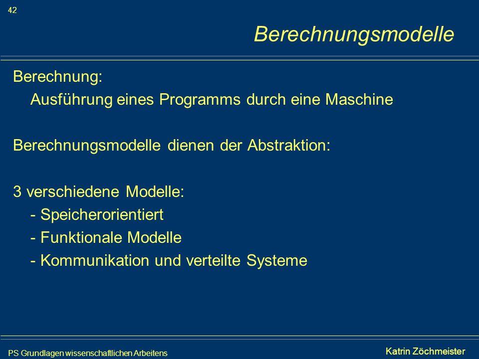 PS Grundlagen wissenschaftlichen Arbeitens 42 Iris Meyer Berechnungsmodelle Berechnung: Ausführung eines Programms durch eine Maschine Berechnungsmode