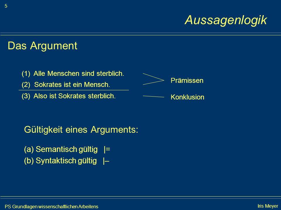 PS Grundlagen wissenschaftlichen Arbeitens 5 Iris Meyer Aussagenlogik Das Argument Gültigkeit eines Arguments: (a) Semantisch gültig |= (b) Syntaktisc