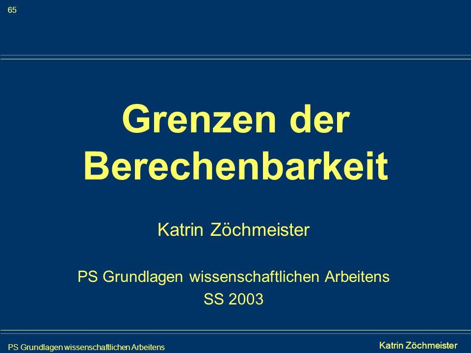 PS Grundlagen wissenschaftlichen Arbeitens 65 Iris Meyer Grenzen der Berechenbarkeit Katrin Zöchmeister PS Grundlagen wissenschaftlichen Arbeitens SS