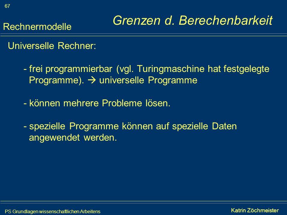 PS Grundlagen wissenschaftlichen Arbeitens 67 Iris Meyer Grenzen d. Berechenbarkeit Universelle Rechner: - frei programmierbar (vgl. Turingmaschine ha