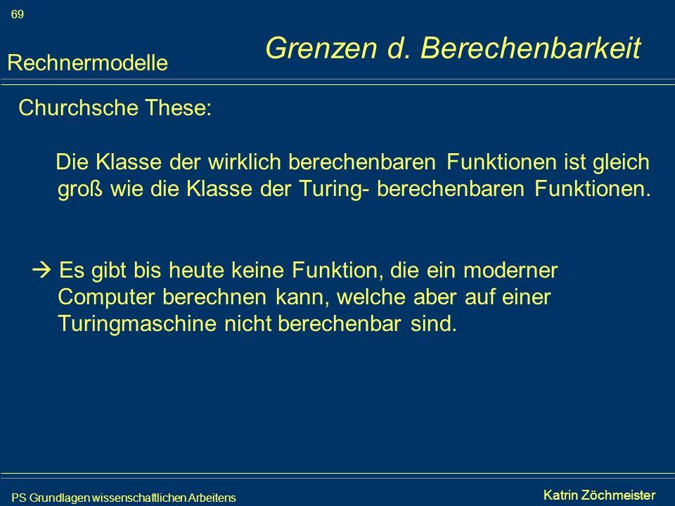 PS Grundlagen wissenschaftlichen Arbeitens 69 Iris Meyer Grenzen d. Berechenbarkeit Churchsche These: Die Klasse der wirklich berechenbaren Funktionen