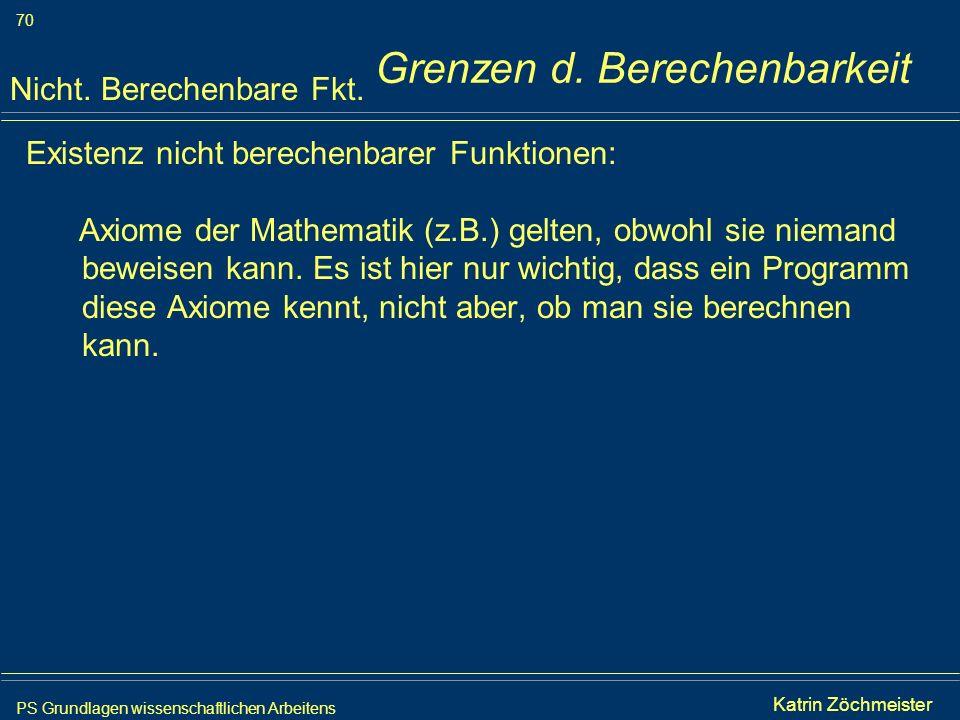 PS Grundlagen wissenschaftlichen Arbeitens 70 Iris Meyer Grenzen d. Berechenbarkeit Existenz nicht berechenbarer Funktionen: Axiome der Mathematik (z.