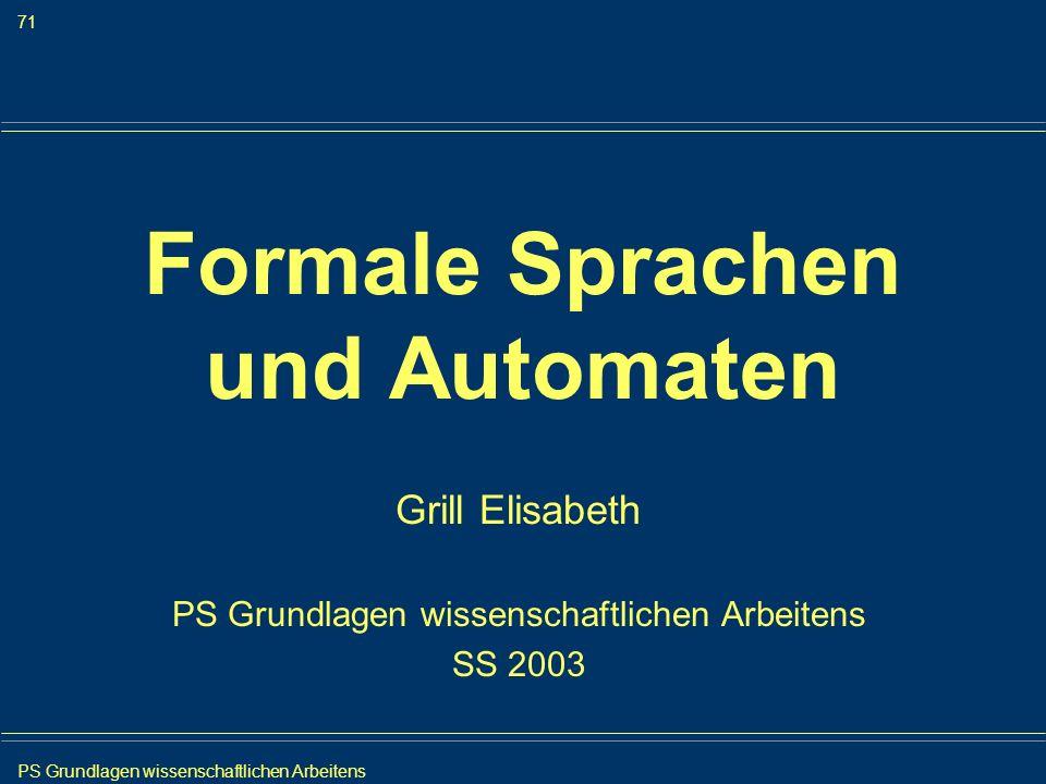 PS Grundlagen wissenschaftlichen Arbeitens 71 Iris Meyer Formale Sprachen und Automaten Grill Elisabeth PS Grundlagen wissenschaftlichen Arbeitens SS