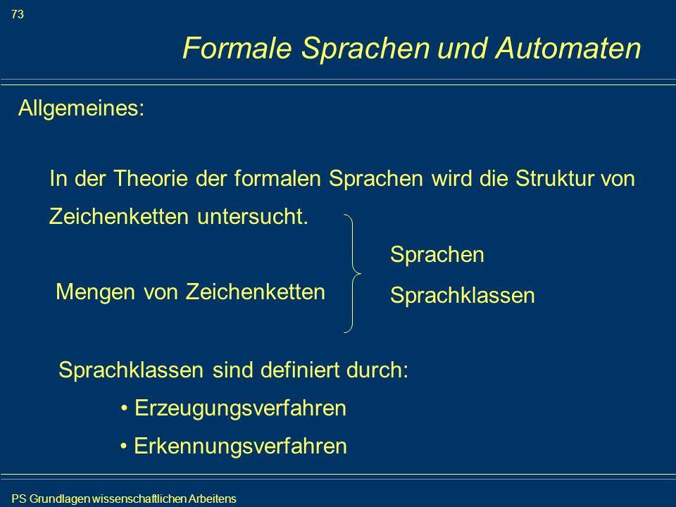 PS Grundlagen wissenschaftlichen Arbeitens 73 Iris Meyer Formale Sprachen und Automaten Allgemeines: In der Theorie der formalen Sprachen wird die Str