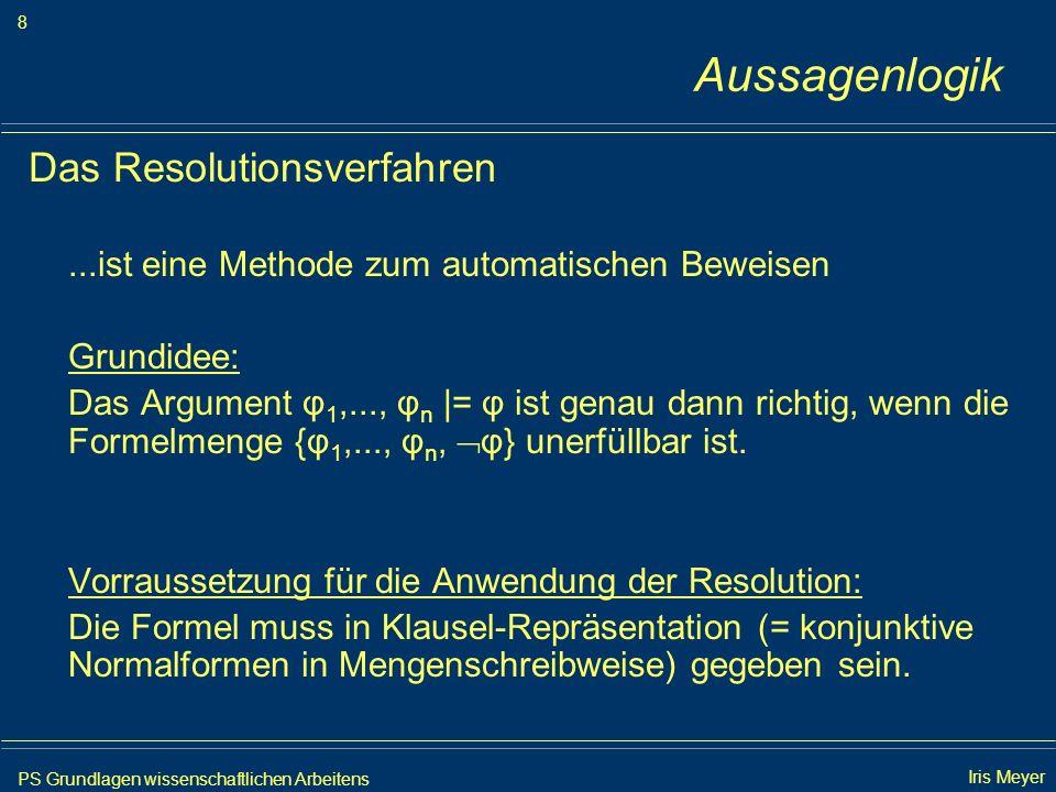 PS Grundlagen wissenschaftlichen Arbeitens 9 Iris Meyer Aussagenlogik 1.Umwandlung in Klausel-Repräsentation Um die Richtigkeit der Formel p q r, (p q r) ( p q r), ( p q r) ( p q r) |= r nachzuweisen, gilt die Unerfüllbarkeit von ( p q r) (p q r) ( p q r) ( p q r) ( p q r) r zu beweisen.