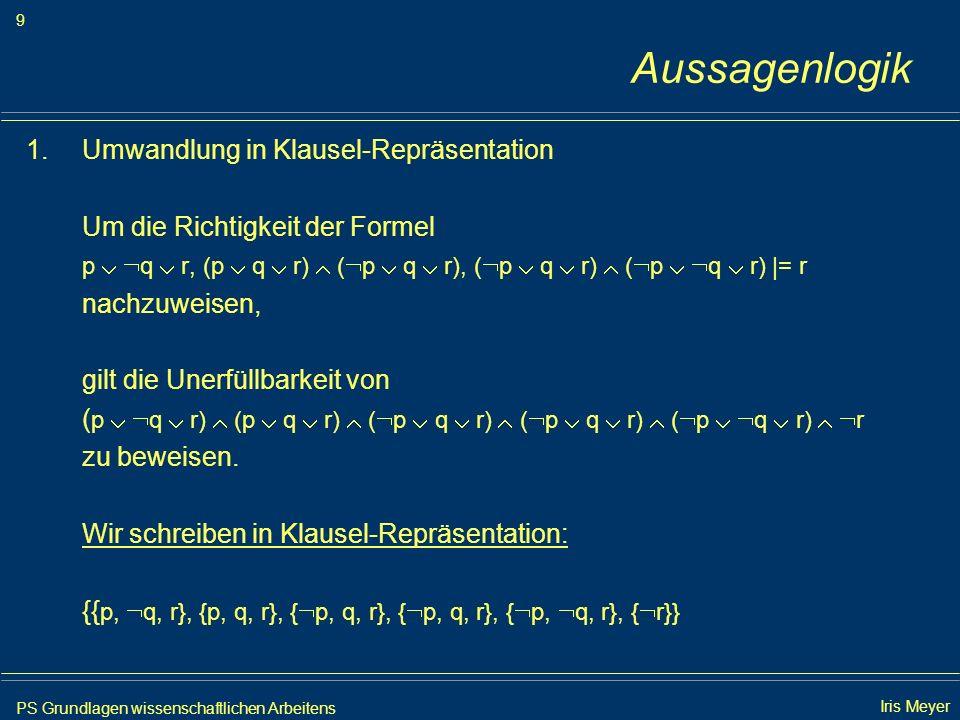 PS Grundlagen wissenschaftlichen Arbeitens 40 Iris Meyer Aussagenlogik 3.Ergebnis Die leere Klausel wurde gefunden: - Die Formelmenge {φ 1,..., φ n, φ} ist unerfüllbar - Die Korrektheit der Folgerungsbeziehung φ 1,..., φ n |= φ ist somit bewiesen