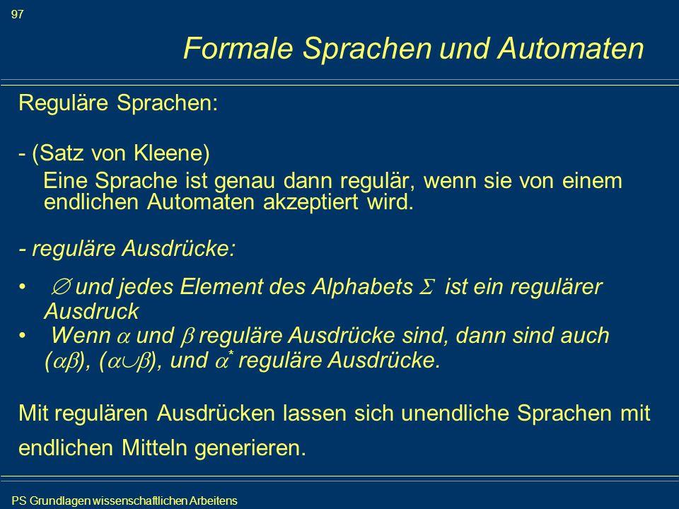 PS Grundlagen wissenschaftlichen Arbeitens 97 Iris Meyer Formale Sprachen und Automaten Reguläre Sprachen: - (Satz von Kleene) Eine Sprache ist genau